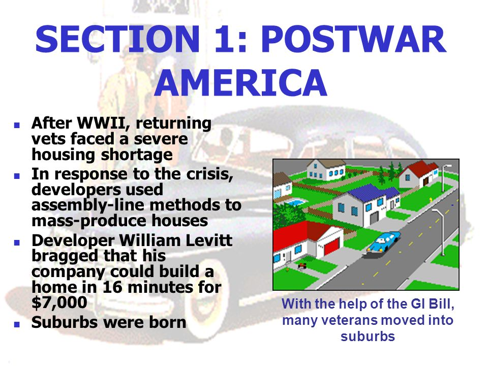 SECTION 1: POSTWAR AMERICA After WWII, returning vets faced a severe housing shortage In response to the crisis, developers used assembly-line methods