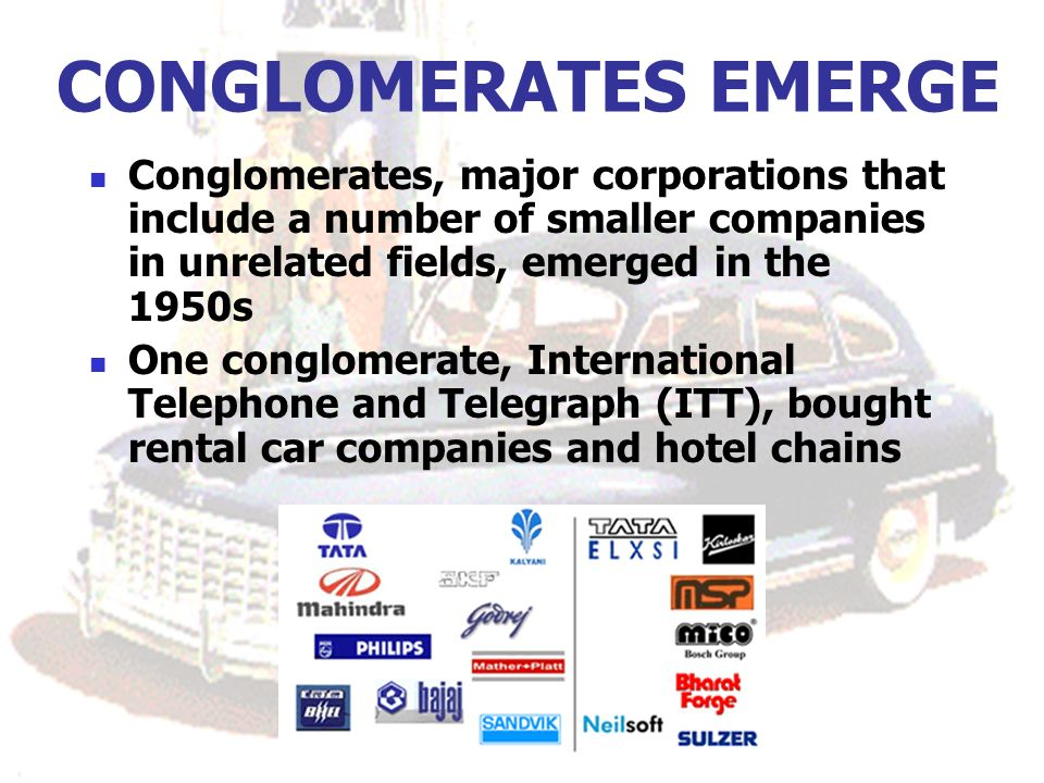 CONGLOMERATES EMERGE Conglomerates, major corporations that include a number of smaller companies in unrelated fields, emerged in the 1950s One conglomerate, International Telephone and Telegraph (ITT), bought rental car companies and hotel chains