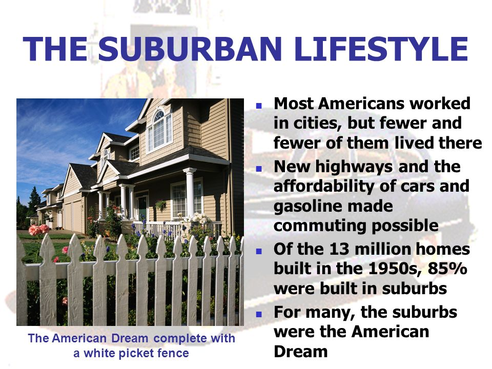 THE SUBURBAN LIFESTYLE Most Americans worked in cities, but fewer and fewer of them lived there New highways and the affordability of cars and gasoline made commuting possible Of the 13 million homes built in the 1950s, 85% were built in suburbs For many, the suburbs were the American Dream The American Dream complete with a white picket fence