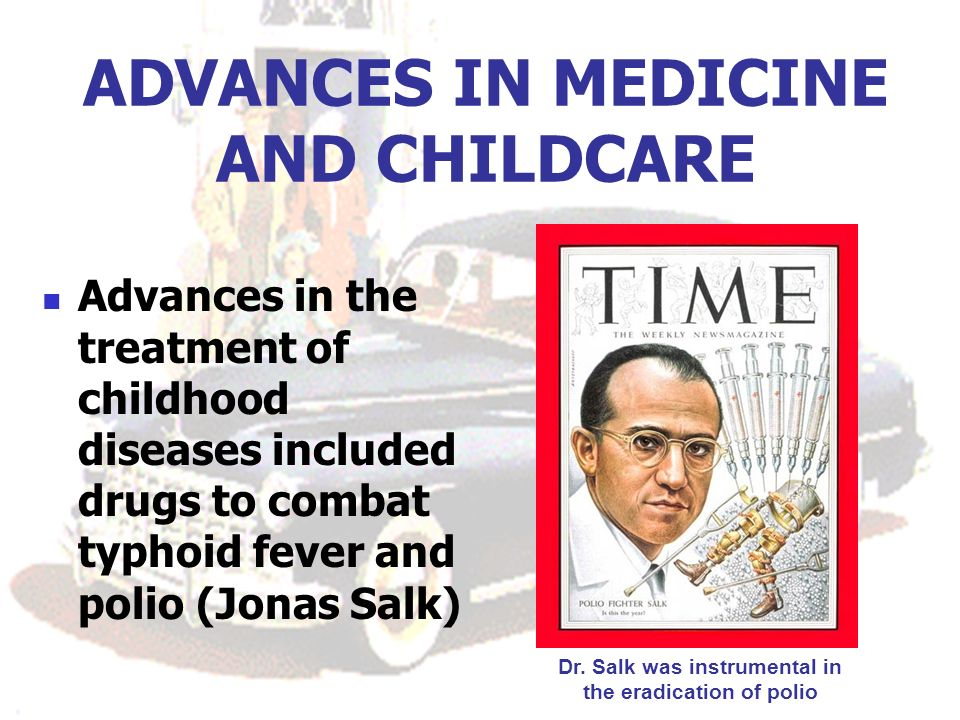 ADVANCES IN MEDICINE AND CHILDCARE Advances in the treatment of childhood diseases included drugs to combat typhoid fever and polio (Jonas Salk) Dr. S