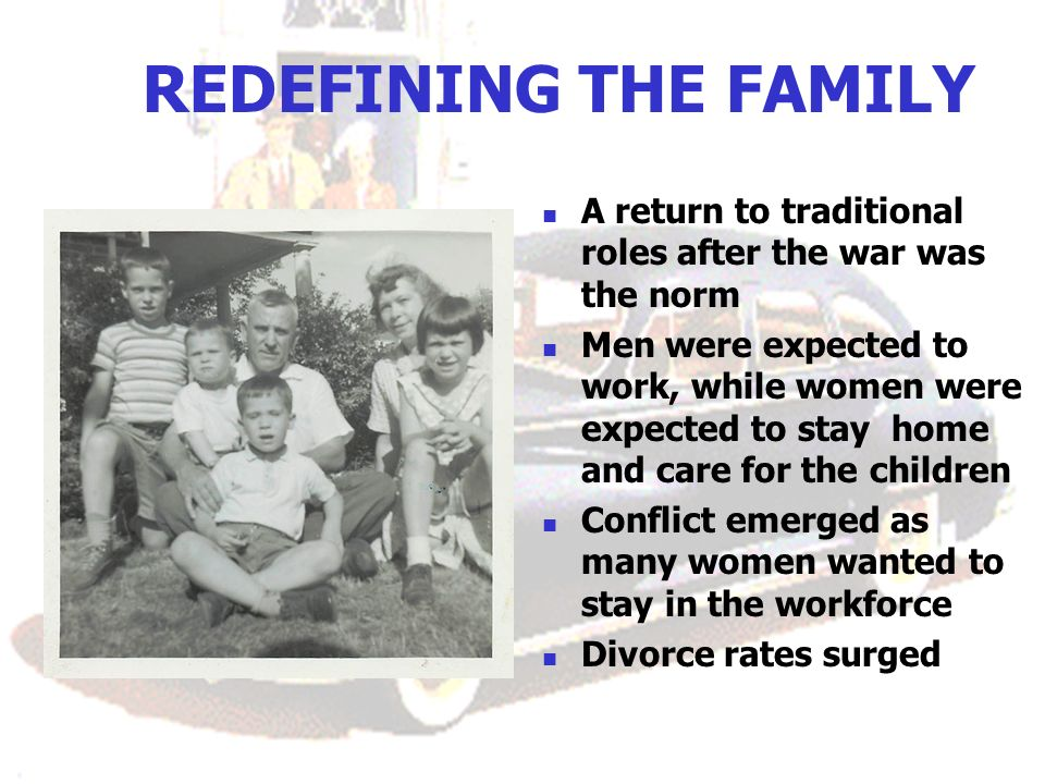 REDEFINING THE FAMILY A return to traditional roles after the war was the norm Men were expected to work, while women were expected to stay home and care for the children Conflict emerged as many women wanted to stay in the workforce Divorce rates surged