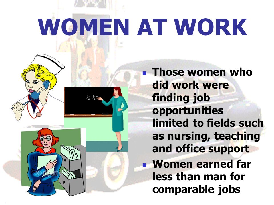 WOMEN AT WORK Those women who did work were finding job opportunities limited to fields such as nursing, teaching and office support Women earned far less than man for comparable jobs