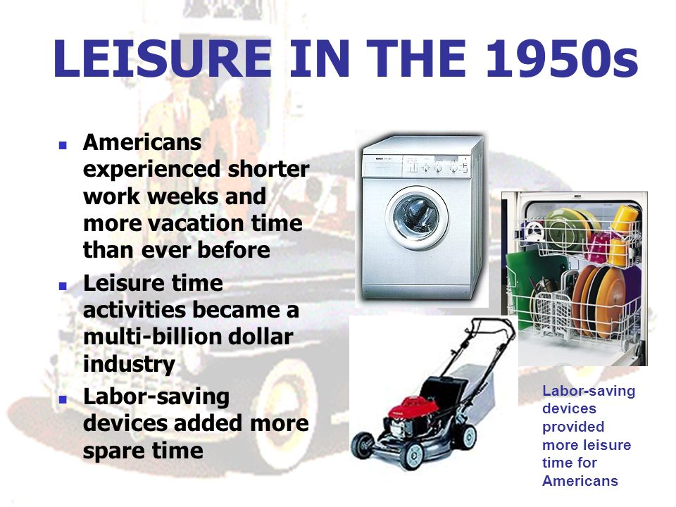 LEISURE IN THE 1950s Americans experienced shorter work weeks and more vacation time than ever before Leisure time activities became a multi-billion dollar industry Labor-saving devices added more spare time Labor-saving devices provided more leisure time for Americans