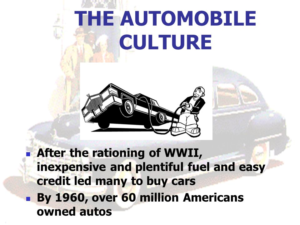 THE AUTOMOBILE CULTURE After the rationing of WWII, inexpensive and plentiful fuel and easy credit led many to buy cars By 1960, over 60 million Americans owned autos