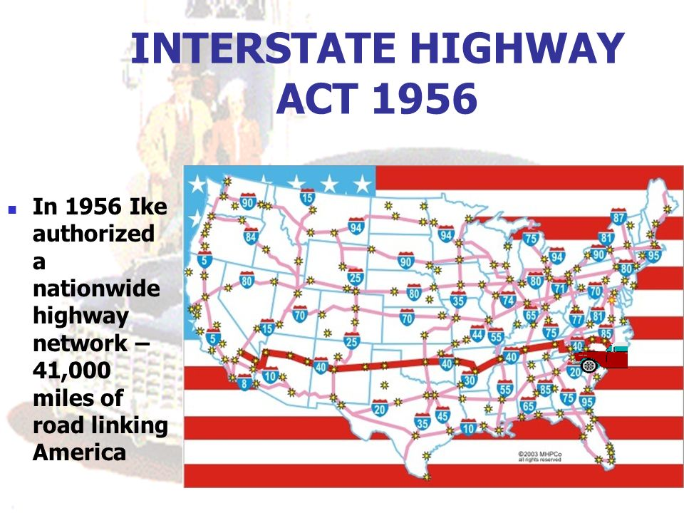INTERSTATE HIGHWAY ACT 1956 In 1956 Ike authorized a nationwide highway network – 41,000 miles of road linking America