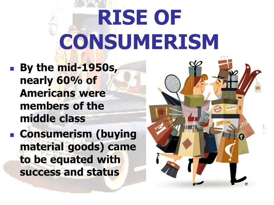 RISE OF CONSUMERISM By the mid-1950s, nearly 60% of Americans were members of the middle class Consumerism (buying material goods) came to be equated with success and status