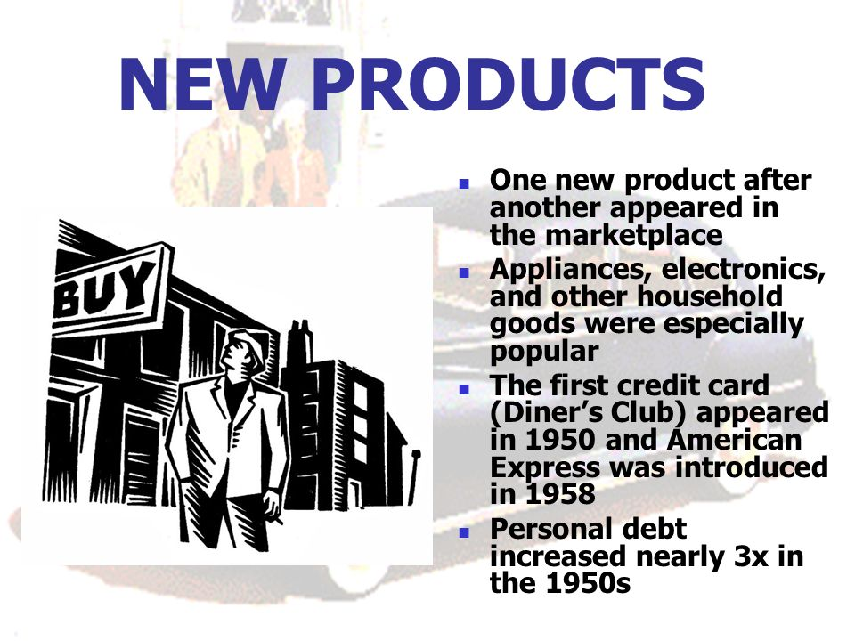 NEW PRODUCTS One new product after another appeared in the marketplace Appliances, electronics, and other household goods were especially popular The first credit card (Diners Club) appeared in 1950 and American Express was introduced in 1958 Personal debt increased nearly 3x in the 1950s