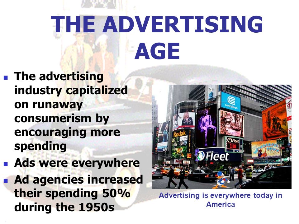 THE ADVERTISING AGE The advertising industry capitalized on runaway consumerism by encouraging more spending Ads were everywhere Ad agencies increased