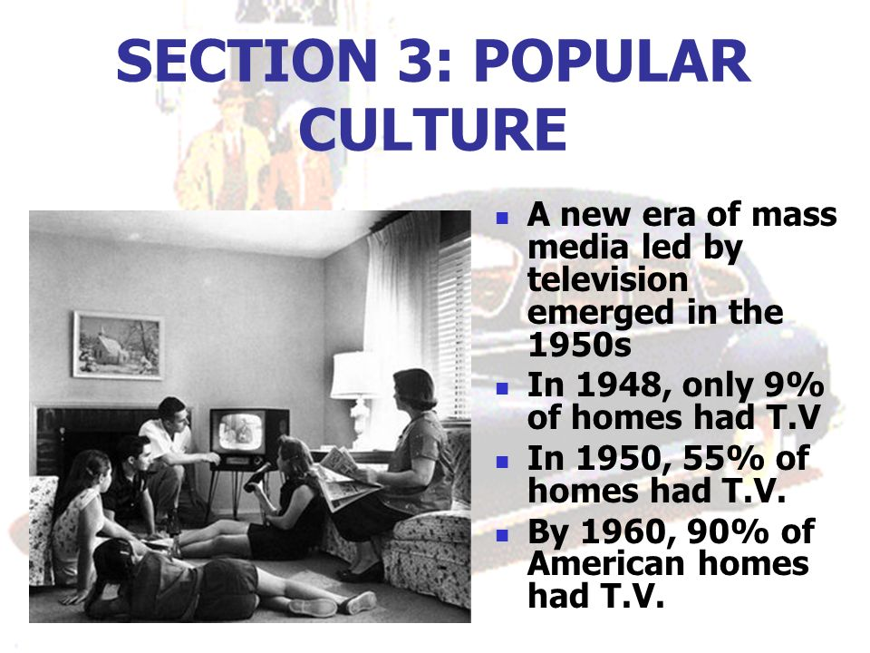 SECTION 3: POPULAR CULTURE A new era of mass media led by television emerged in the 1950s In 1948, only 9% of homes had T.V In 1950, 55% of homes had T.V.