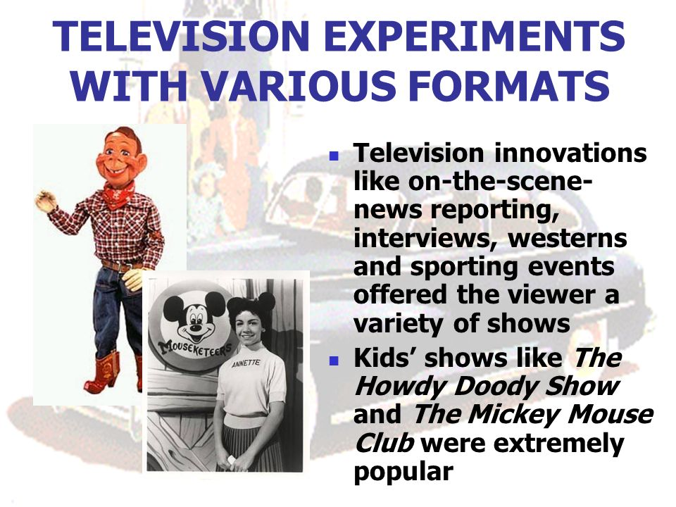 TELEVISION EXPERIMENTS WITH VARIOUS FORMATS Television innovations like on-the-scene- news reporting, interviews, westerns and sporting events offered