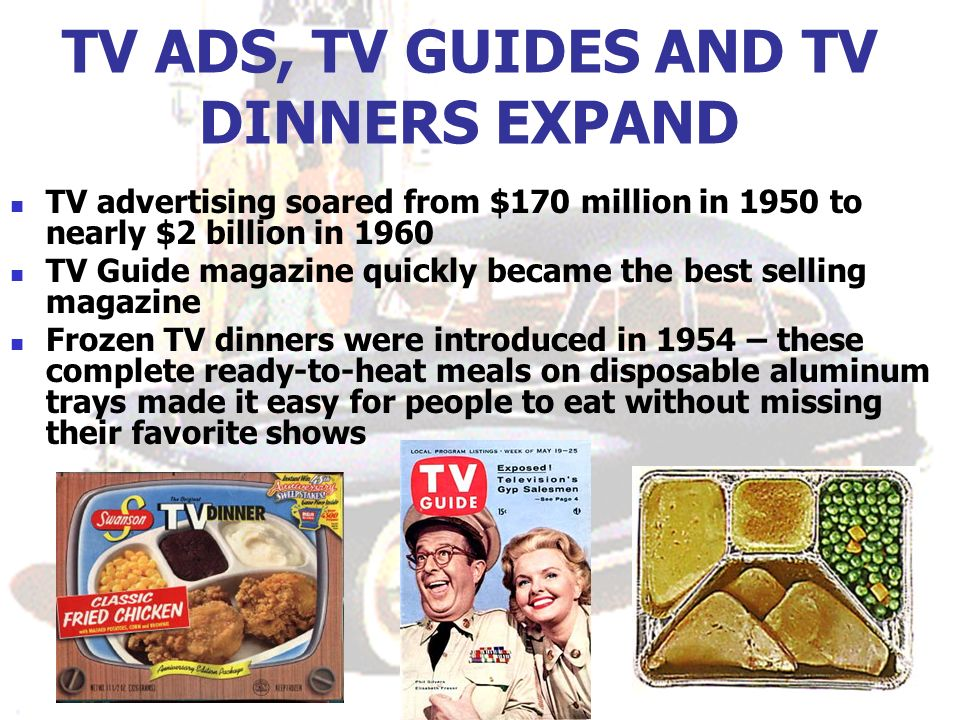 TV ADS, TV GUIDES AND TV DINNERS EXPAND TV advertising soared from $170 million in 1950 to nearly $2 billion in 1960 TV Guide magazine quickly became the best selling magazine Frozen TV dinners were introduced in 1954 – these complete ready-to-heat meals on disposable aluminum trays made it easy for people to eat without missing their favorite shows