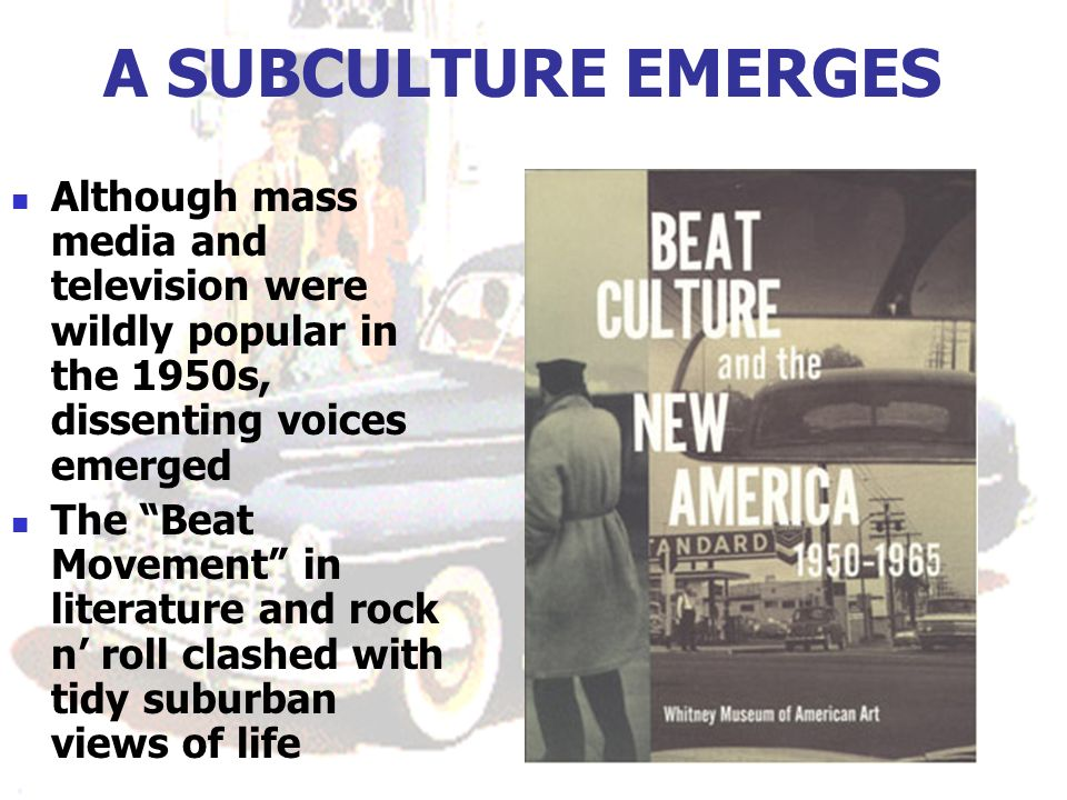 A SUBCULTURE EMERGES Although mass media and television were wildly popular in the 1950s, dissenting voices emerged The Beat Movement in literature and rock n roll clashed with tidy suburban views of life
