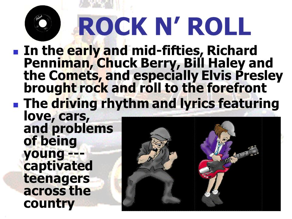 ROCK N ROLL In the early and mid-fifties, Richard Penniman, Chuck Berry, Bill Haley and the Comets, and especially Elvis Presley brought rock and roll to the forefront The driving rhythm and lyrics featuring love, cars, and problems of being young --- captivated teenagers across the country