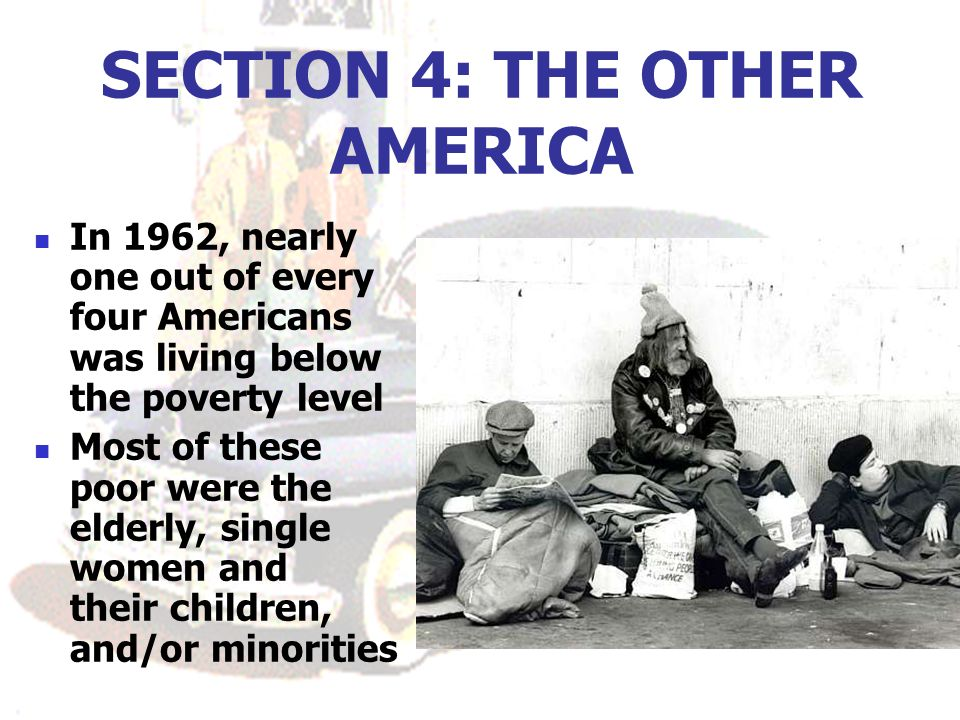 SECTION 4: THE OTHER AMERICA In 1962, nearly one out of every four Americans was living below the poverty level Most of these poor were the elderly, single women and their children, and/or minorities