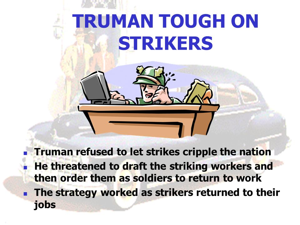 TRUMAN TOUGH ON STRIKERS Truman refused to let strikes cripple the nation He threatened to draft the striking workers and then order them as soldiers
