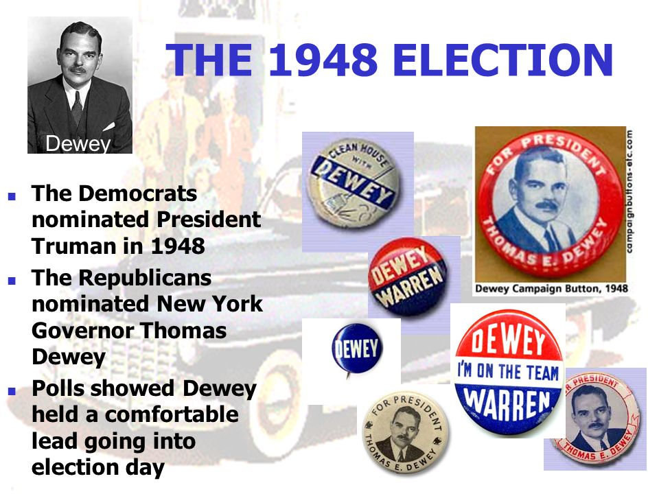 THE 1948 ELECTION The Democrats nominated President Truman in 1948 The Republicans nominated New York Governor Thomas Dewey Polls showed Dewey held a