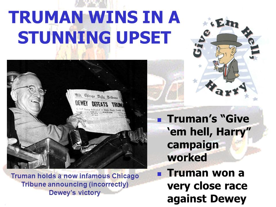 TRUMAN WINS IN A STUNNING UPSET Trumans Give em hell, Harry campaign worked Truman won a very close race against Dewey Truman holds a now infamous Chicago Tribune announcing (incorrectly) Deweys victory
