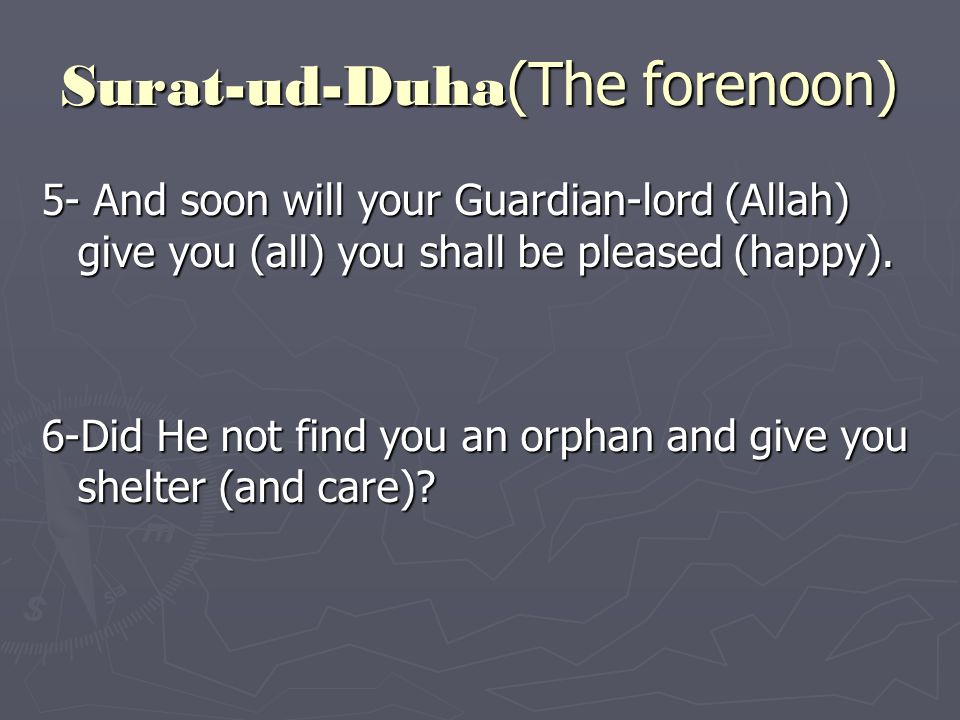 5- And soon will your Guardian-lord (Allah) give you (all) you shall be pleased (happy).