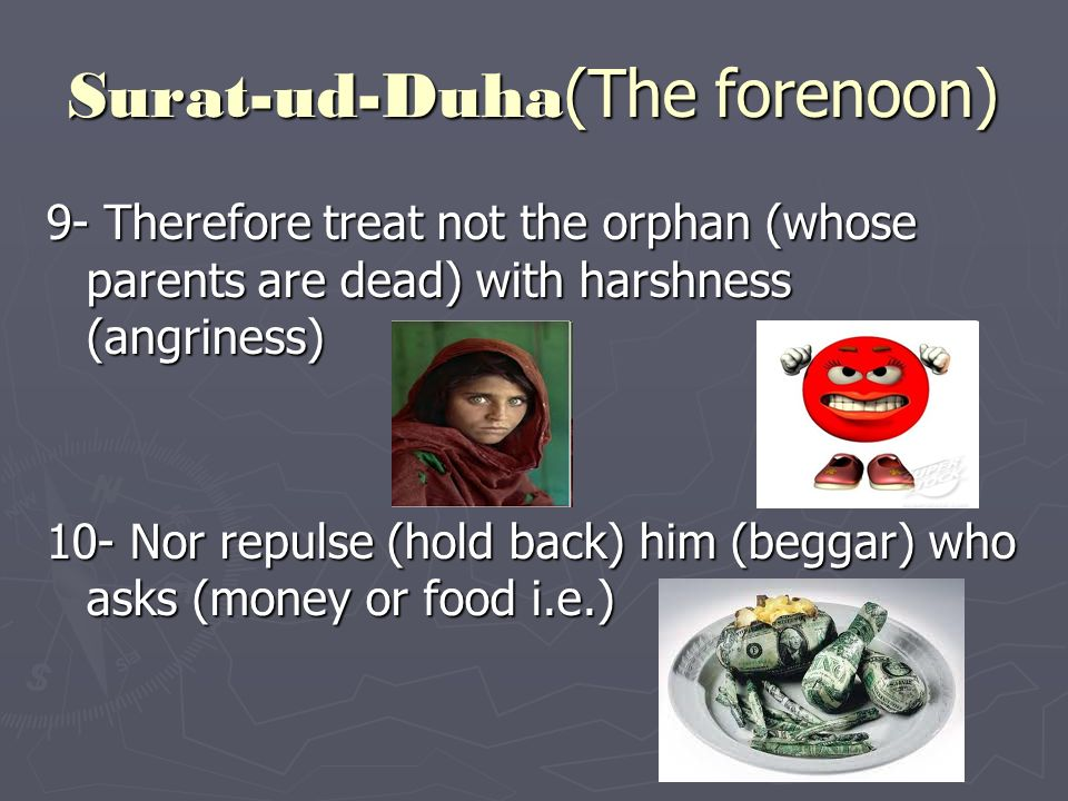 Surat-ud-Duha (The forenoon) 9- Therefore treat not the orphan (whose parents are dead) with harshness (angriness) 10- Nor repulse (hold back) him (beggar) who asks (money or food i.e.)