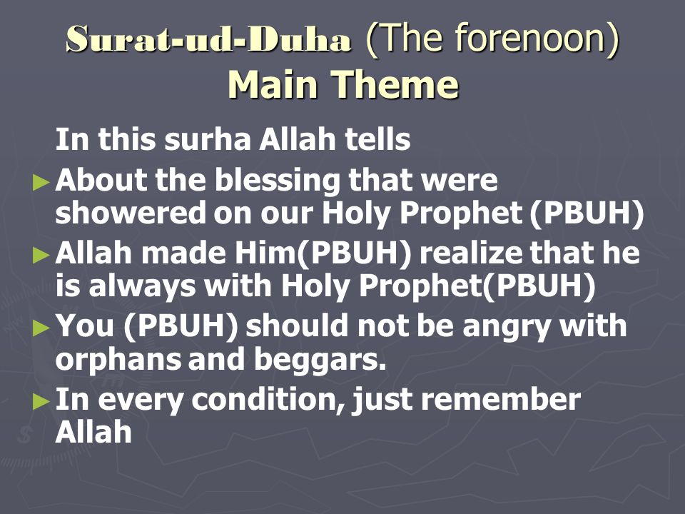 Surat-ud-Duha (The forenoon) Main Theme In this surha Allah tells About the blessing that were showered on our Holy Prophet (PBUH) Allah made Him(PBUH) realize that he is always with Holy Prophet(PBUH) You (PBUH) should not be angry with orphans and beggars.