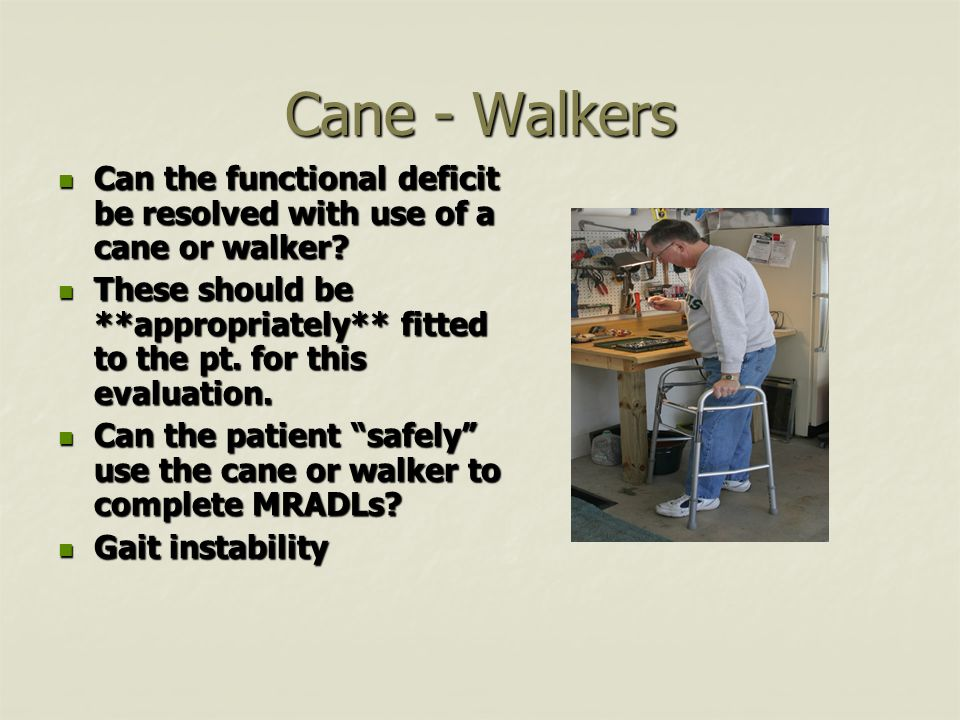 Cane - Walkers Can the functional deficit be resolved with use of a cane or walker.