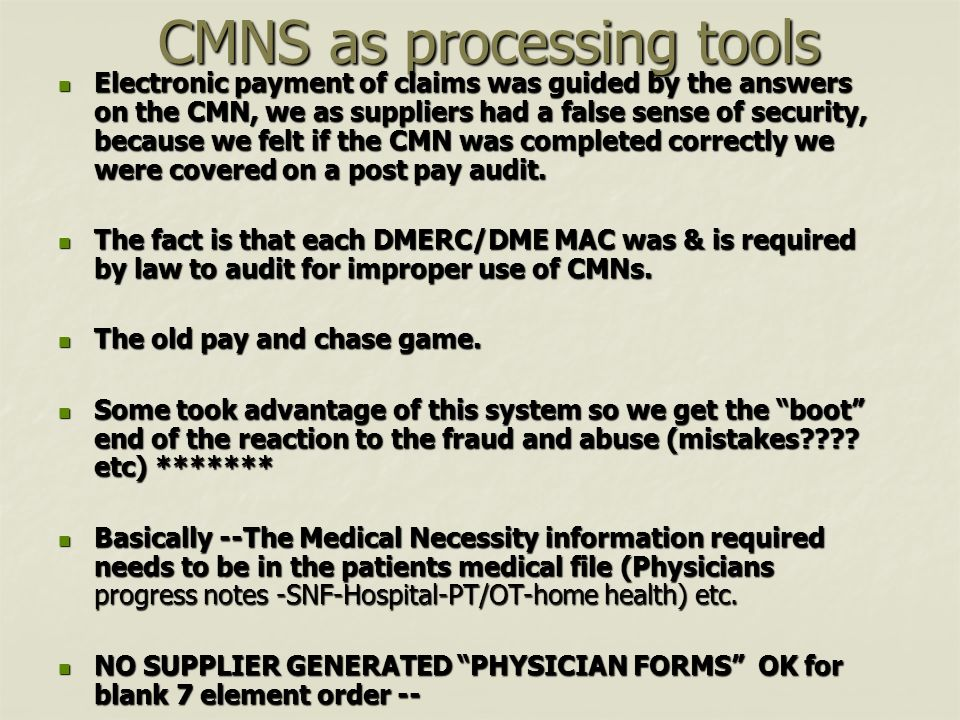 CMNS as processing tools CMNS as processing tools Electronic payment of claims was guided by the answers on the CMN, we as suppliers had a false sense of security, because we felt if the CMN was completed correctly we were covered on a post pay audit.