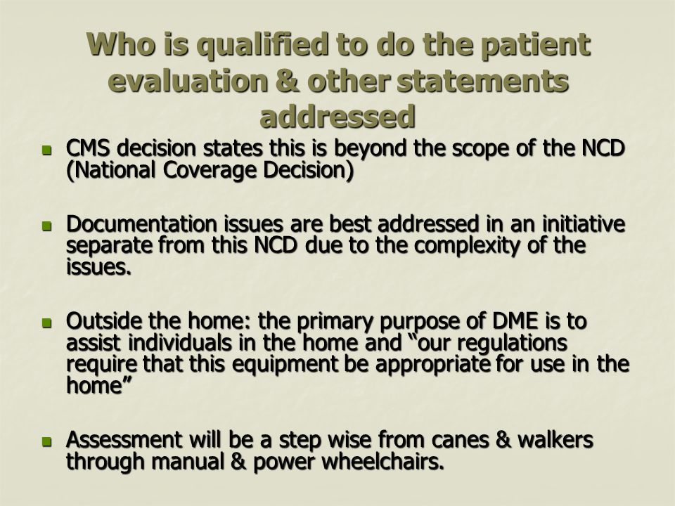 Who is qualified to do the patient evaluation & other statements addressed CMS decision states this is beyond the scope of the NCD (National Coverage Decision) CMS decision states this is beyond the scope of the NCD (National Coverage Decision) Documentation issues are best addressed in an initiative separate from this NCD due to the complexity of the issues.