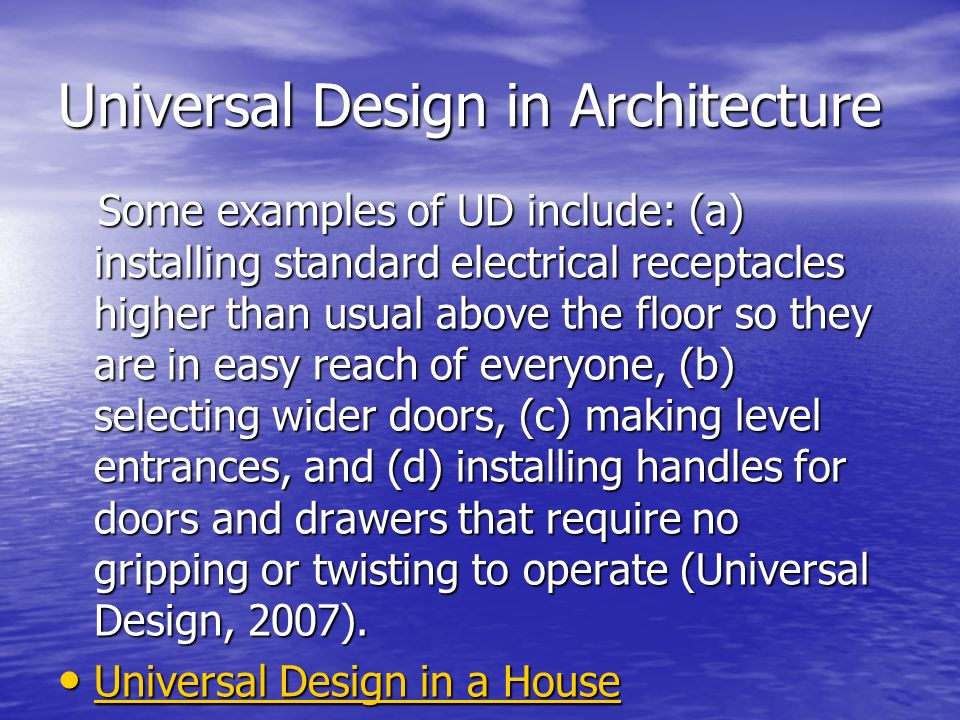 Universal Design in Architecture Some examples of UD include: (a) installing standard electrical receptacles higher than usual above the floor so they are in easy reach of everyone, (b) selecting wider doors, (c) making level entrances, and (d) installing handles for doors and drawers that require no gripping or twisting to operate (Universal Design, 2007).