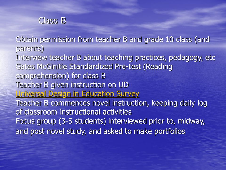 Class B Obtain permission from teacher B and grade 10 class (and parents) Interview teacher B about teaching practices, pedagogy, etc Gates McGinitie Standardized Pre-test (Reading comprehension) for class B Teacher B given instruction on UD Universal Design in Education Survey Universal Design in Education Survey Universal Design in Education Survey Teacher B commences novel instruction, keeping daily log of classroom instructional activities Focus group (3-5 students) interviewed prior to, midway, and post novel study, and asked to make portfolios
