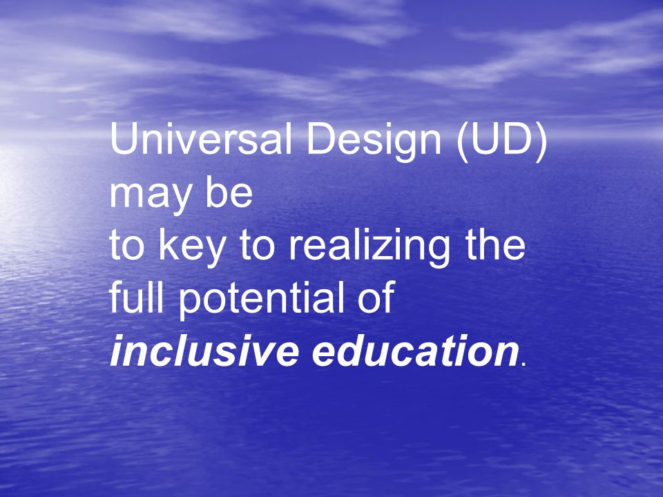 Universal Design (UD) may be to key to realizing the full potential of inclusive education.
