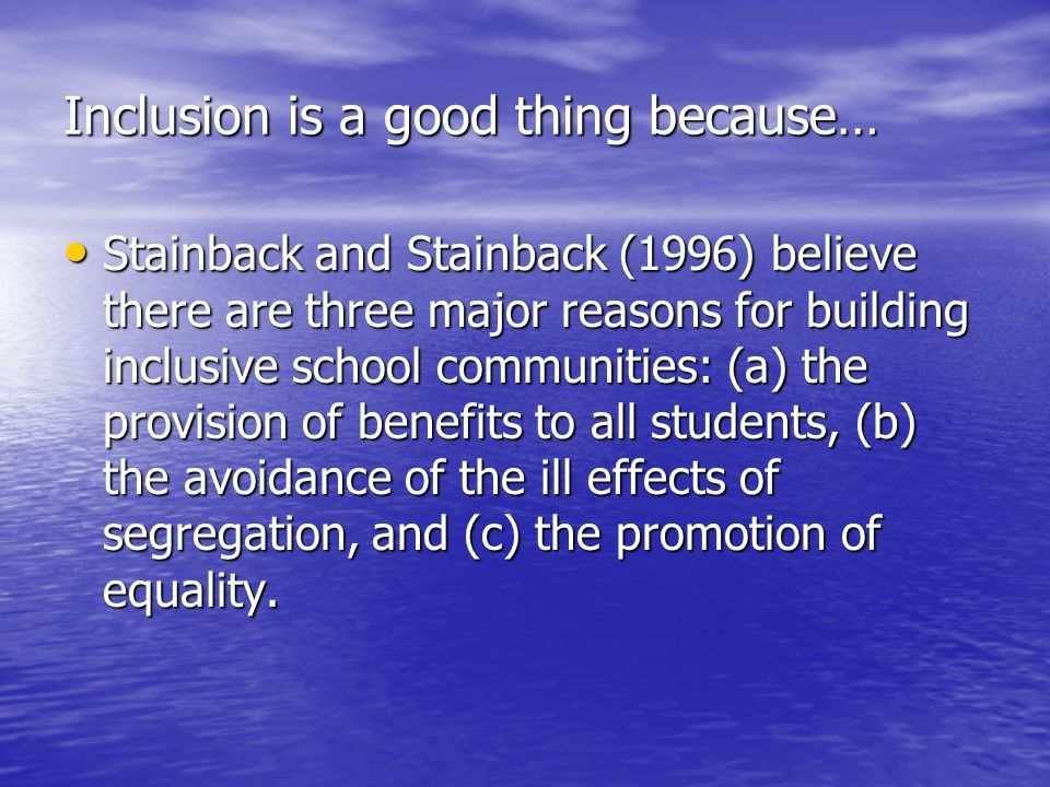 Inclusion is a good thing because… Stainback and Stainback (1996) believe there are three major reasons for building inclusive school communities: (a) the provision of benefits to all students, (b) the avoidance of the ill effects of segregation, and (c) the promotion of equality.