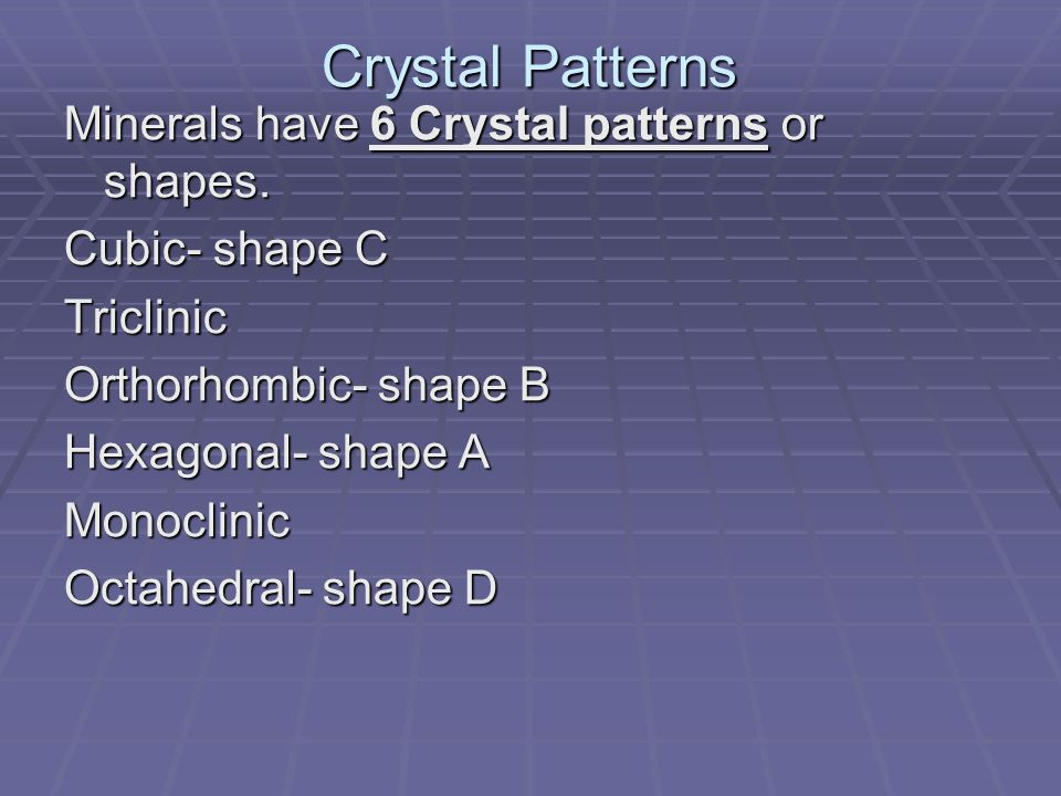 Crystal Patterns Minerals have 6 Crystal patterns or shapes. Cubic- shape C Triclinic Orthorhombic- shape B Hexagonal- shape A Monoclinic Octahedral-