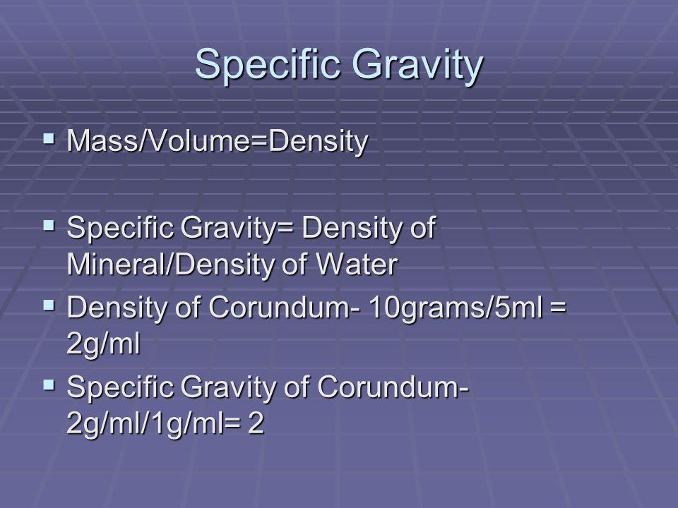 Specific Gravity Mass/Volume=Density Mass/Volume=Density Specific Gravity= Density of Mineral/Density of Water Specific Gravity= Density of Mineral/Density of Water Density of Corundum- 10grams/5ml = 2g/ml Density of Corundum- 10grams/5ml = 2g/ml Specific Gravity of Corundum- 2g/ml/1g/ml= 2 Specific Gravity of Corundum- 2g/ml/1g/ml= 2