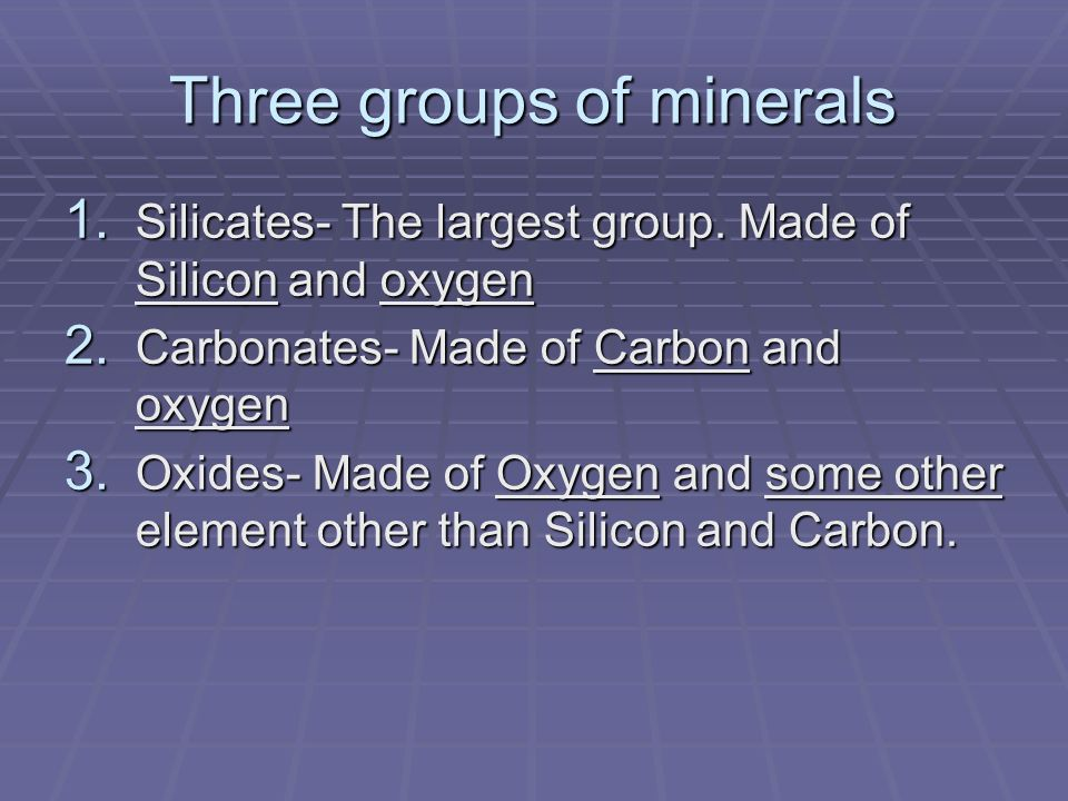 Three groups of minerals 1. Silicates- The largest group. Made of Silicon and oxygen 2. Carbonates- Made of Carbon and oxygen 3. Oxides- Made of Oxyge