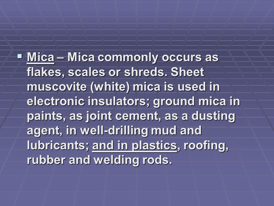 Mica – Mica commonly occurs as flakes, scales or shreds. Sheet muscovite (white) mica is used in electronic insulators; ground mica in paints, as join