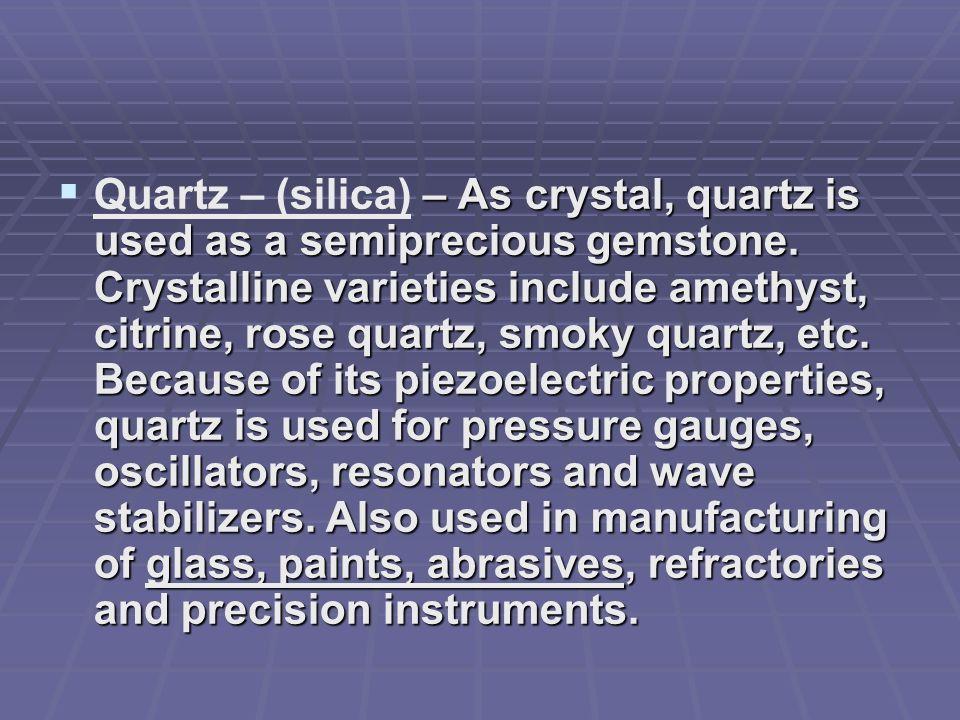 – As crystal, quartz is used as a semiprecious gemstone. Crystalline varieties include amethyst, citrine, rose quartz, smoky quartz, etc. Because of i