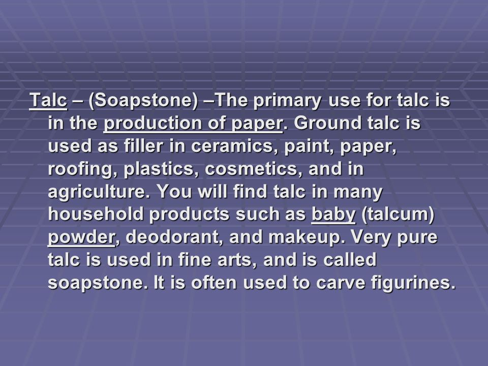 Talc – (Soapstone) –The primary use for talc is in the production of paper. Ground talc is used as filler in ceramics, paint, paper, roofing, plastics