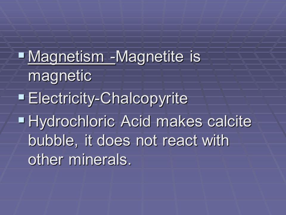 Magnetism -Magnetite is magnetic Magnetism -Magnetite is magnetic Electricity-Chalcopyrite Electricity-Chalcopyrite Hydrochloric Acid makes calcite bu