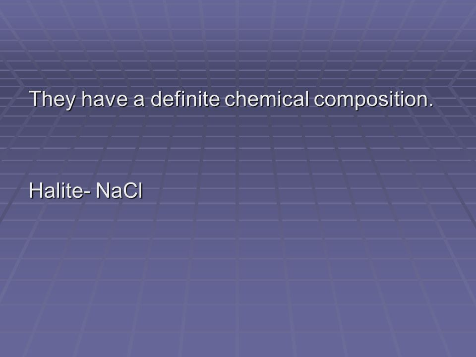 They have a definite chemical composition. Halite- NaCl