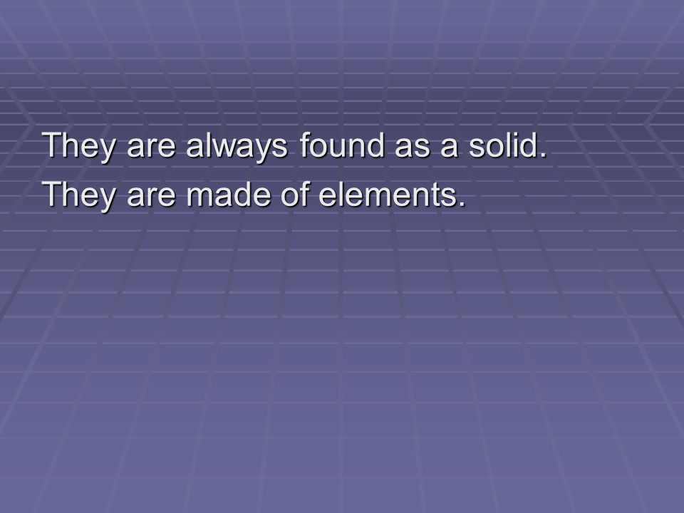 They are always found as a solid. They are made of elements.