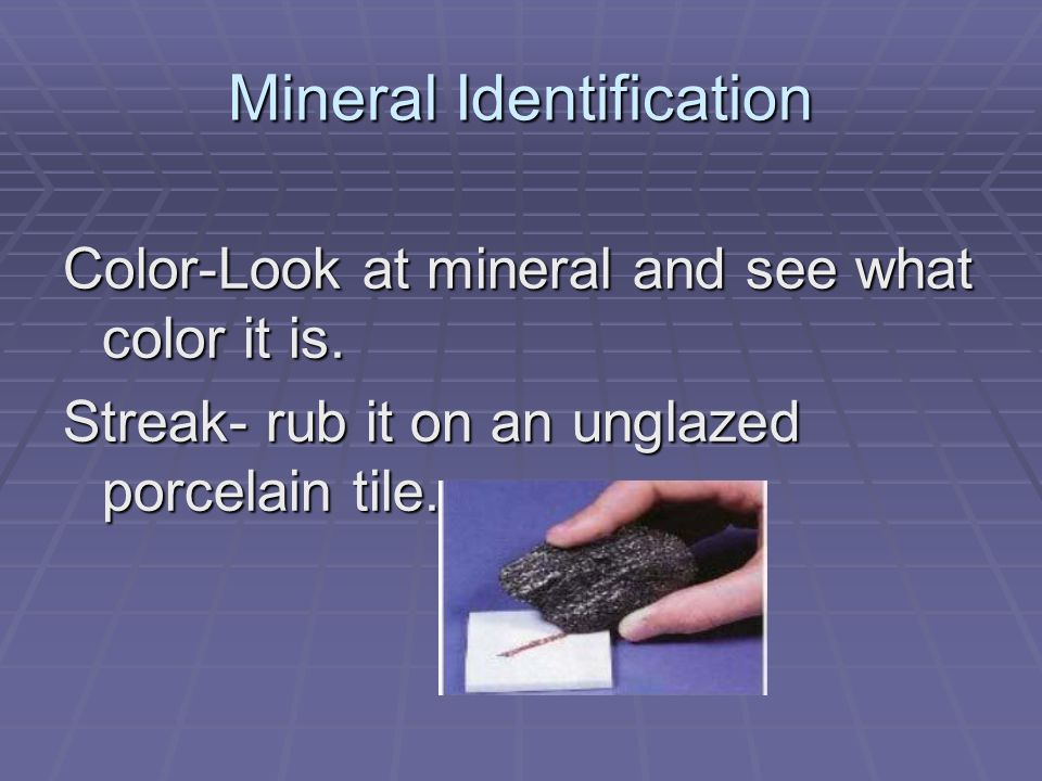Mineral Identification Color-Look at mineral and see what color it is.