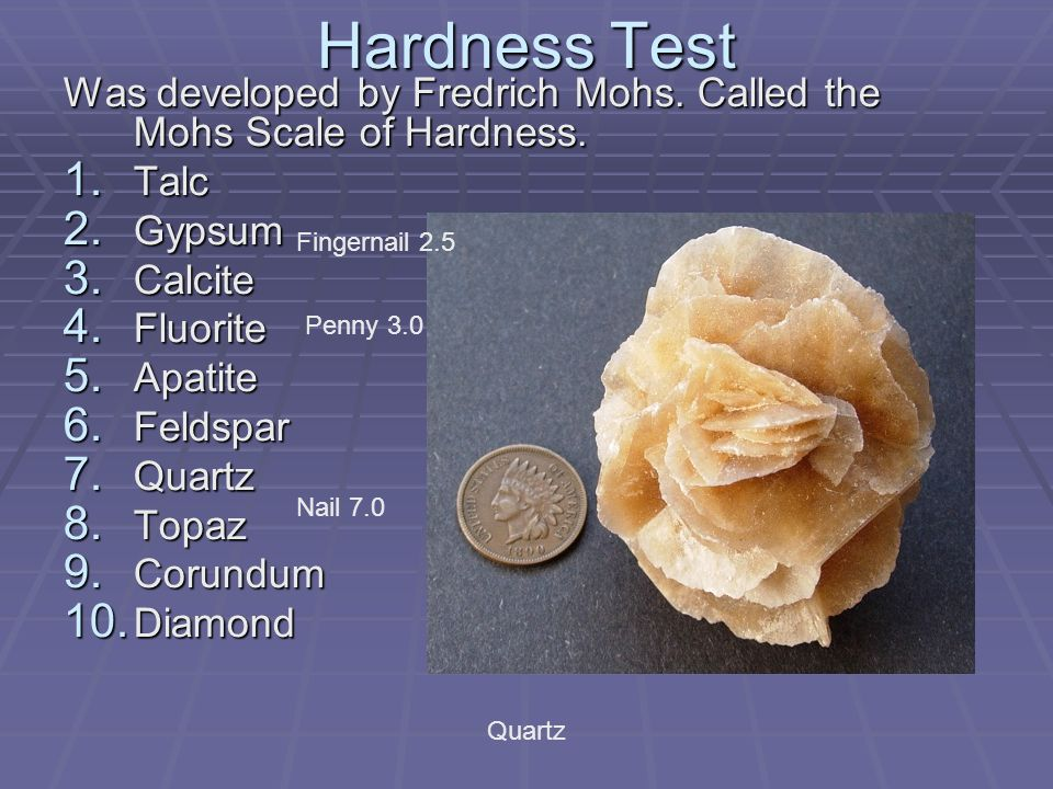 Hardness Test Was developed by Fredrich Mohs. Called the Mohs Scale of Hardness. 1. Talc 2. Gypsum 3. Calcite 4. Fluorite 5. Apatite 6. Feldspar 7. Qu