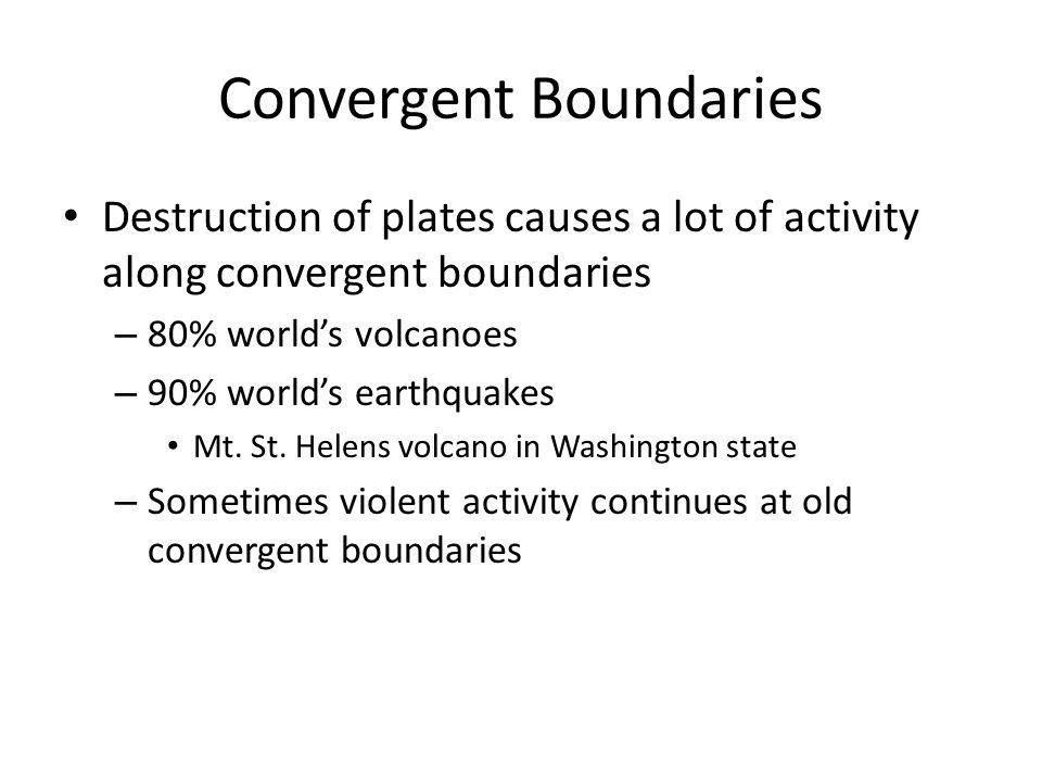 Convergent Boundaries Destruction of plates causes a lot of activity along convergent boundaries – 80% worlds volcanoes – 90% worlds earthquakes Mt. S