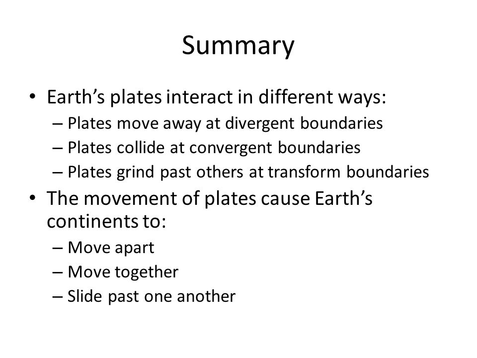 Summary Earths plates interact in different ways: – Plates move away at divergent boundaries – Plates collide at convergent boundaries – Plates grind
