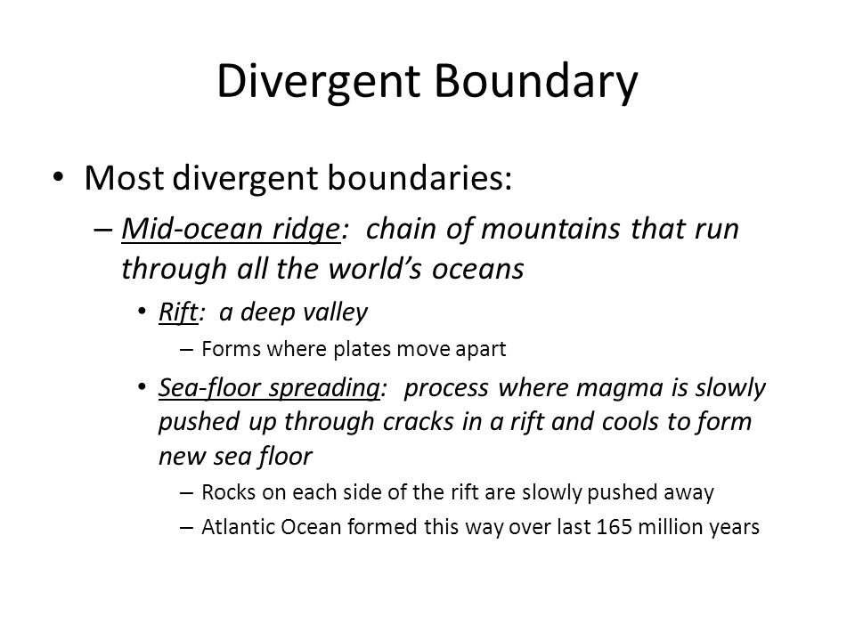 Divergent Boundary Most divergent boundaries: – Mid-ocean ridge: chain of mountains that run through all the worlds oceans Rift: a deep valley – Forms
