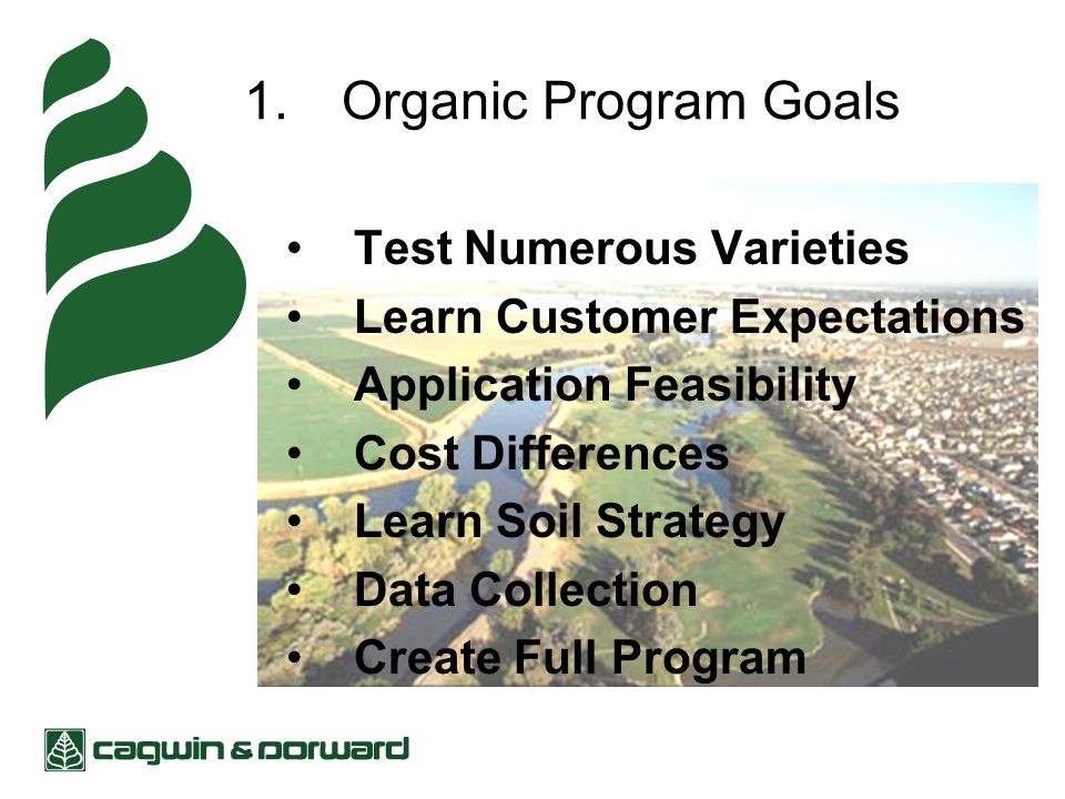 1.Organic Program Goals Test Numerous Varieties Learn Customer Expectations Application Feasibility Cost Differences Learn Soil Strategy Data Collection Create Full Program