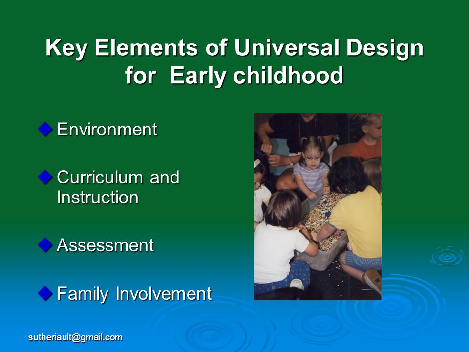 sutheriault@gmail.com Key Elements of Universal Design for Early childhood Environment Environment Curriculum and Instruction Curriculum and Instructi