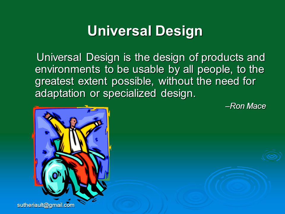 sutheriault@gmail.com Universal Design Universal Design is the design of products and environments to be usable by all people, to the greatest extent