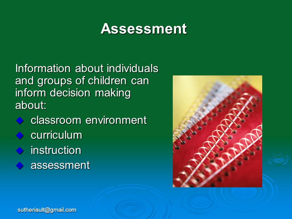 sutheriault@gmail.com Assessment Information about individuals and groups of children can inform decision making about: classroom environment classroo