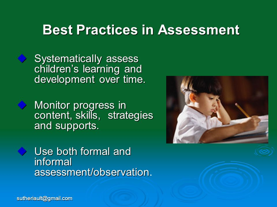 sutheriault@gmail.com Best Practices in Assessment Systematically assess childrens learning and development over time. Systematically assess childrens